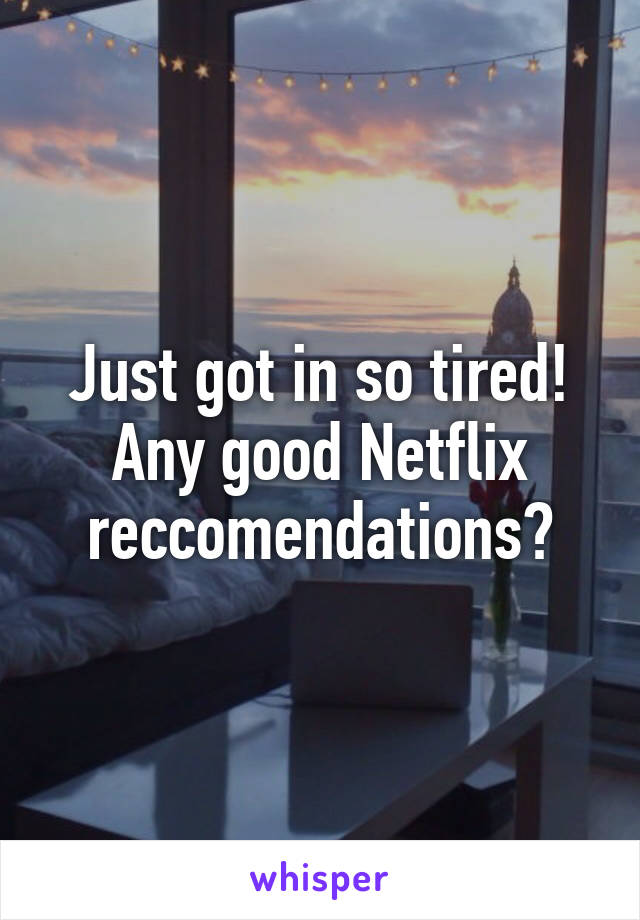 Just got in so tired! Any good Netflix reccomendations?