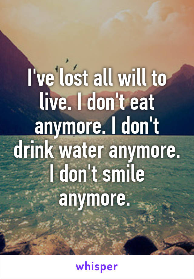 I've lost all will to live. I don't eat anymore. I don't drink water anymore. I don't smile anymore.