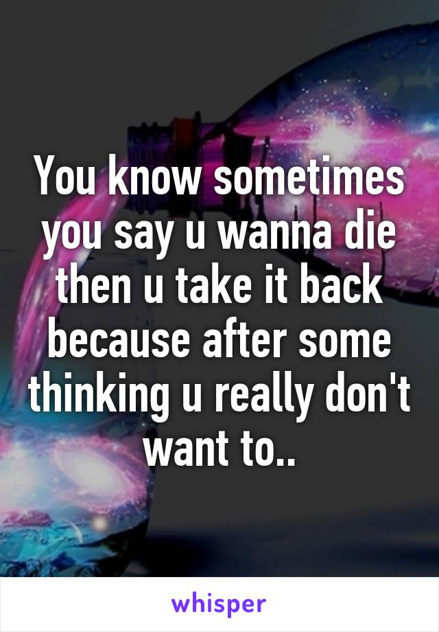 You know sometimes you say u wanna die then u take it back because after some thinking u really don't want to..