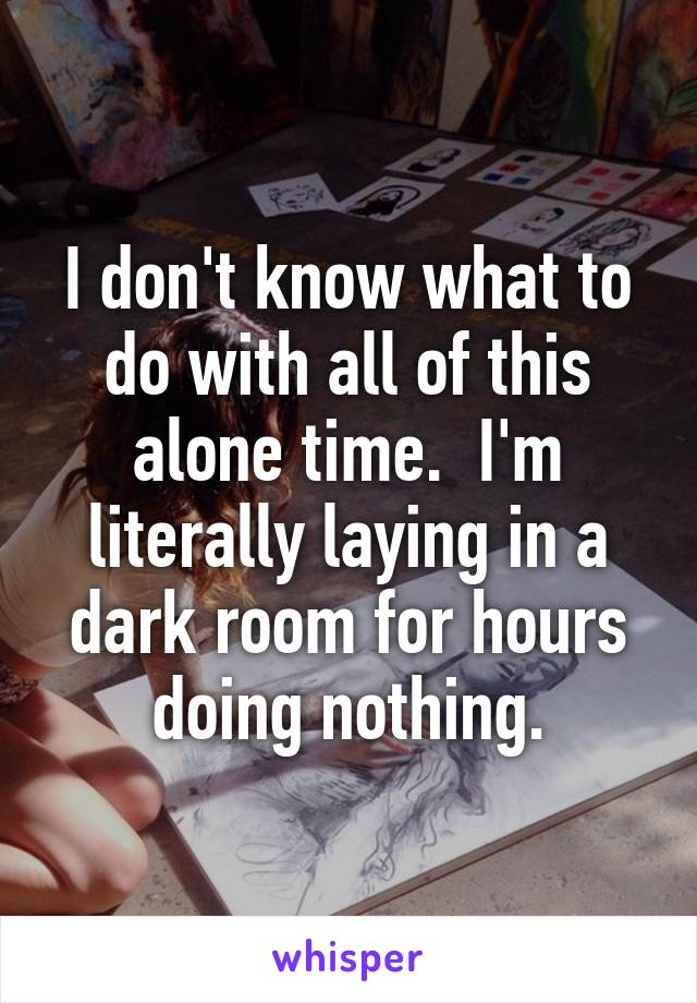 I don't know what to do with all of this alone time.  I'm literally laying in a dark room for hours doing nothing.
