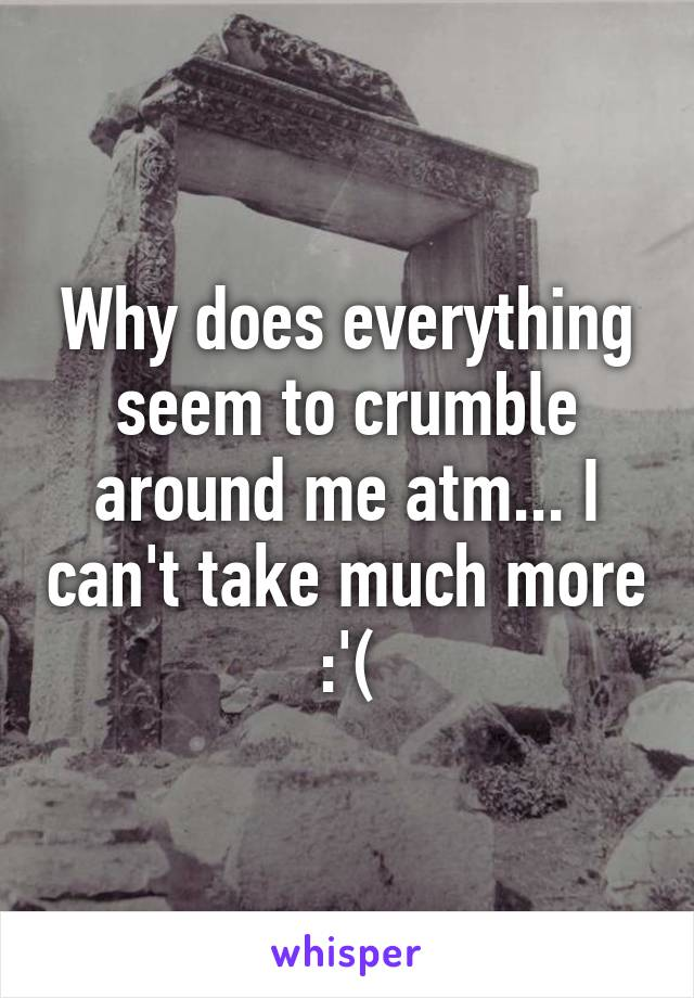 Why does everything seem to crumble around me atm... I can't take much more :'(