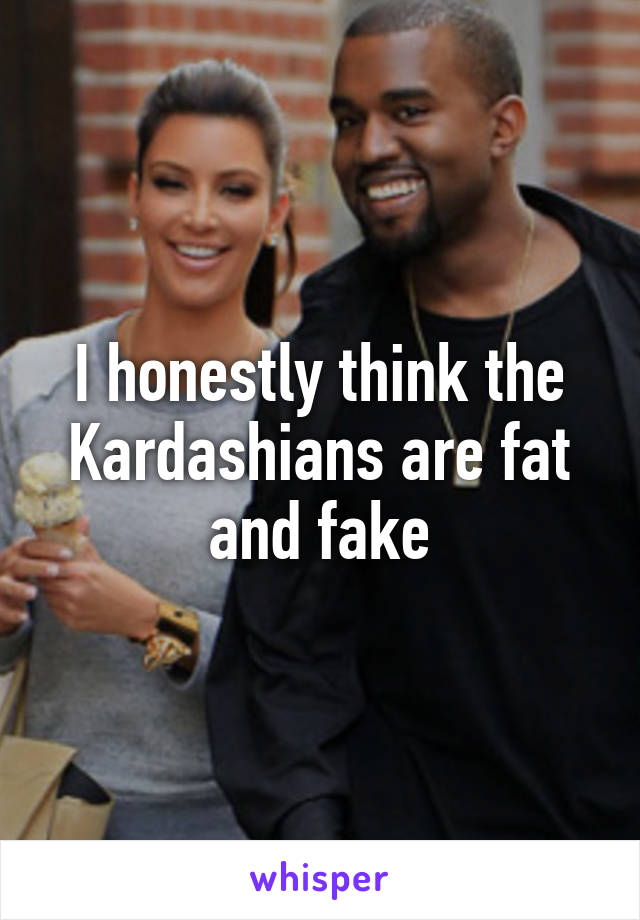 I honestly think the Kardashians are fat and fake