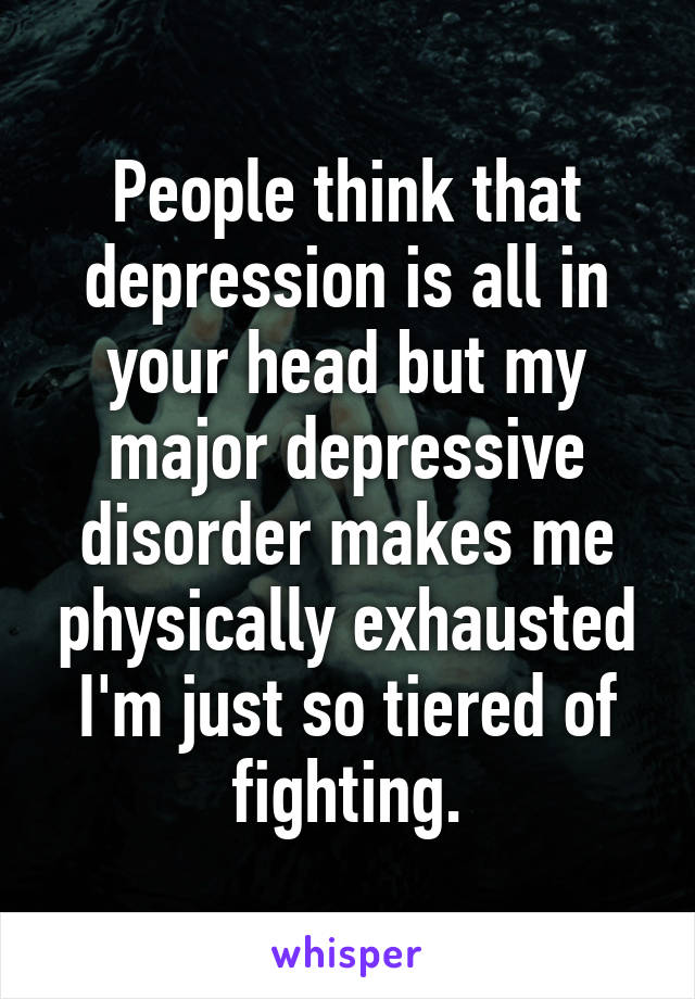 People think that depression is all in your head but my major depressive disorder makes me physically exhausted I'm just so tiered of fighting.