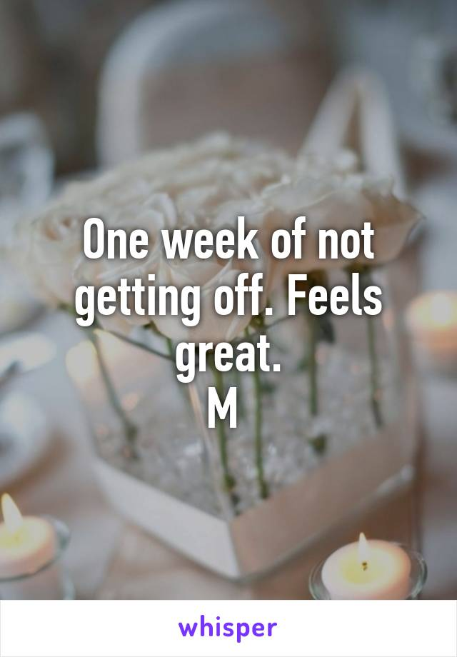 One week of not getting off. Feels great. M