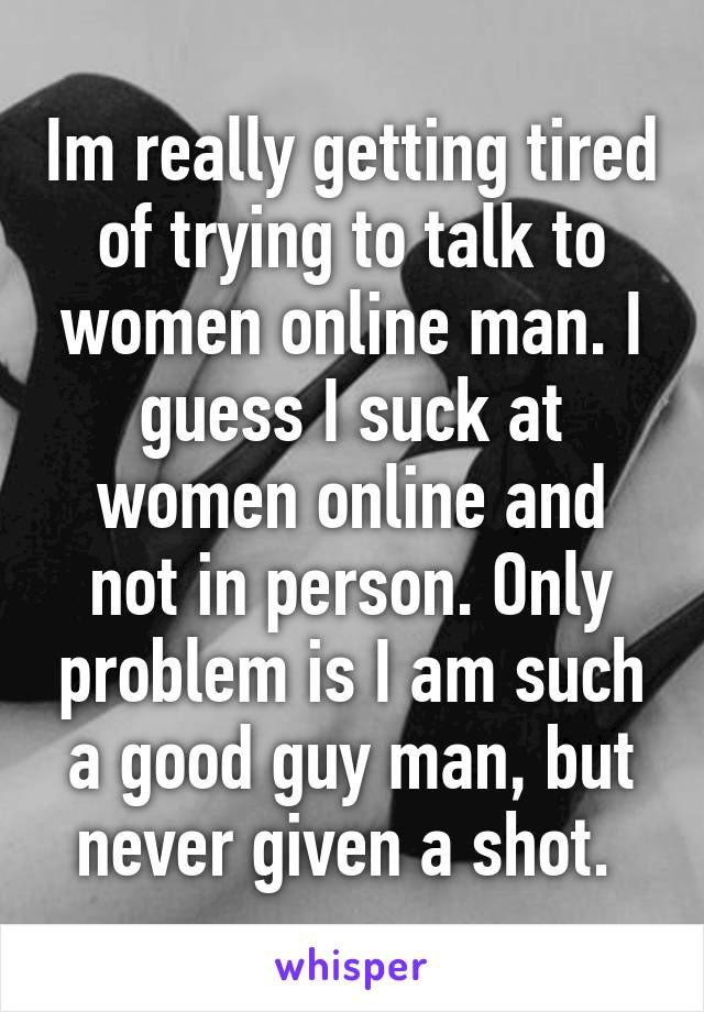 Im really getting tired of trying to talk to women online man. I guess I suck at women online and not in person. Only problem is I am such a good guy man, but never given a shot.