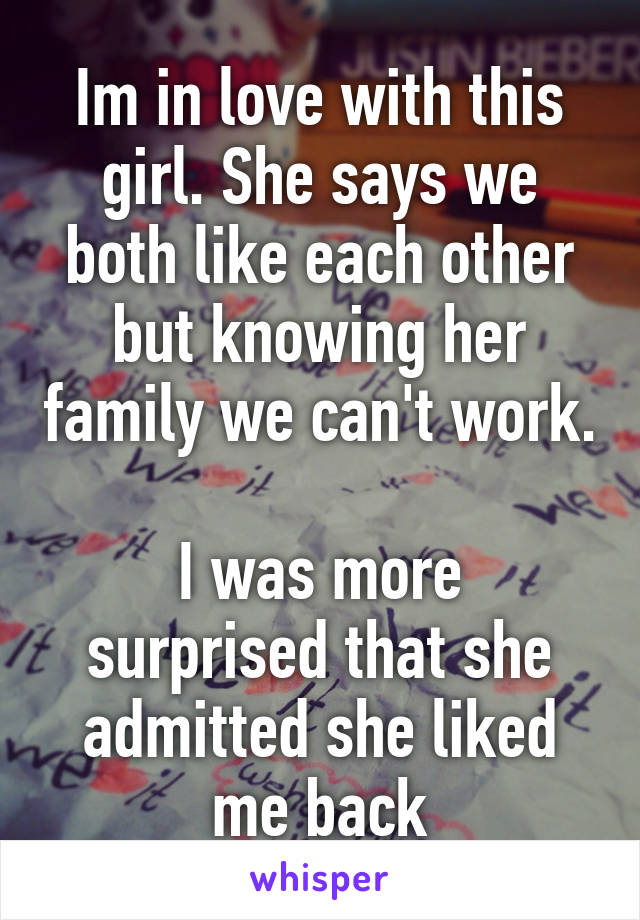 Im in love with this girl. She says we both like each other but knowing her family we can't work.  I was more surprised that she admitted she liked me back