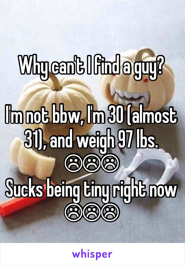 Why can't I find a guy?  I'm not bbw, I'm 30 (almost 31), and weigh 97 lbs. ☹☹☹ Sucks being tiny right now ☹☹☹