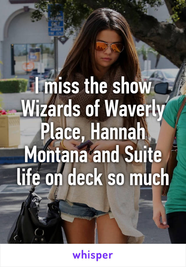 I miss the show Wizards of Waverly Place, Hannah Montana and Suite life on deck so much