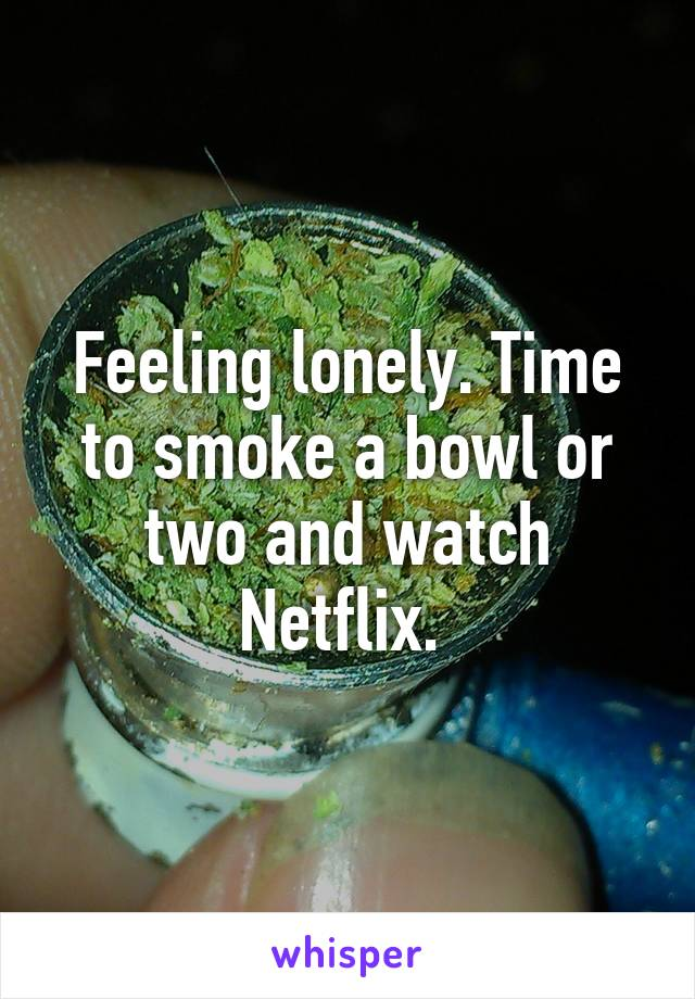 Feeling lonely. Time to smoke a bowl or two and watch Netflix.