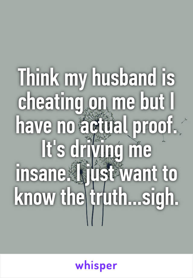 Think my husband is cheating on me but I have no actual proof. It's driving me insane. I just want to know the truth...sigh.