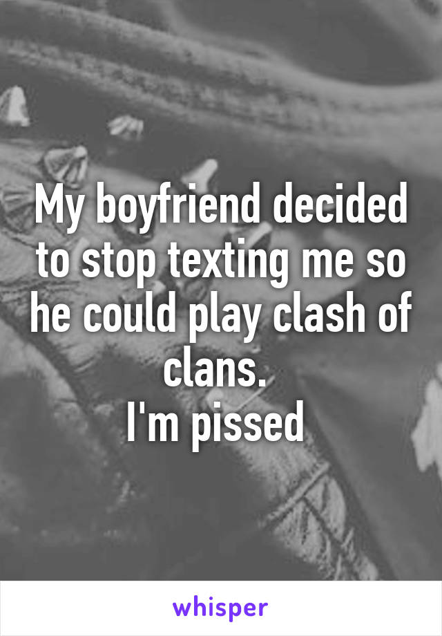 My boyfriend decided to stop texting me so he could play clash of clans.  I'm pissed