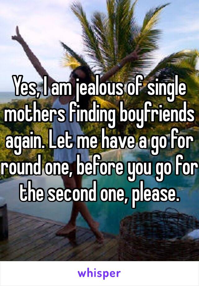 Yes, I am jealous of single mothers finding boyfriends again. Let me have a go for round one, before you go for the second one, please.