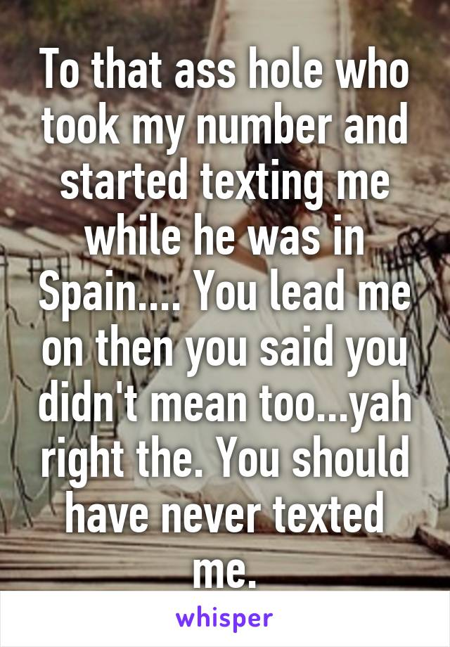 To that ass hole who took my number and started texting me while he was in Spain.... You lead me on then you said you didn't mean too...yah right the. You should have never texted me.