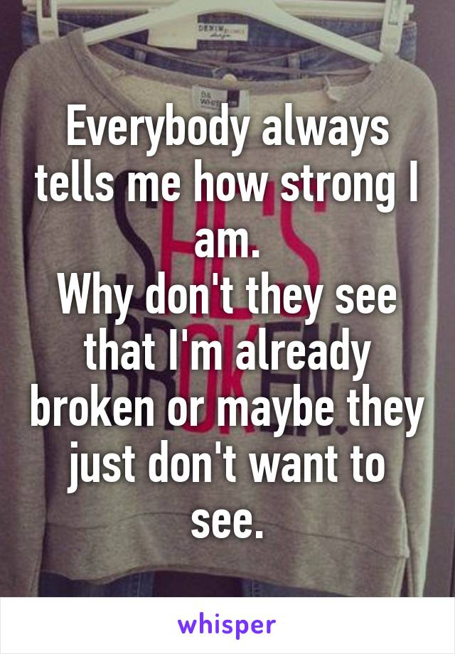 Everybody always tells me how strong I am. Why don't they see that I'm already broken or maybe they just don't want to see.