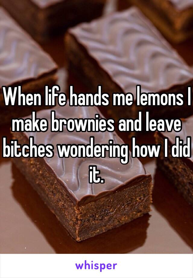 When life hands me lemons I make brownies and leave bitches wondering how I did it.