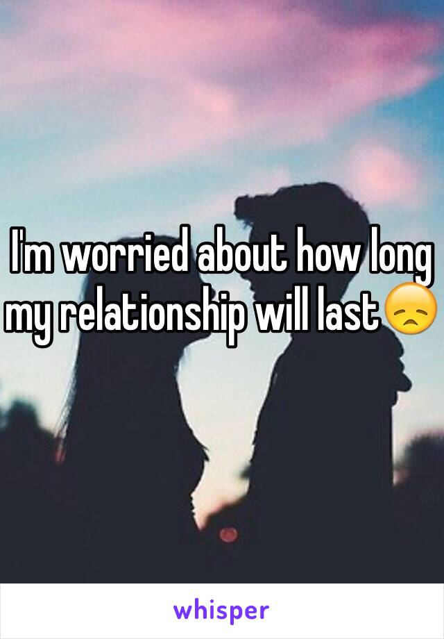 I'm worried about how long my relationship will last😞