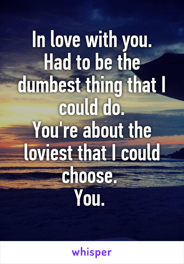 In love with you. Had to be the dumbest thing that I could do. You're about the loviest that I could choose.  You.