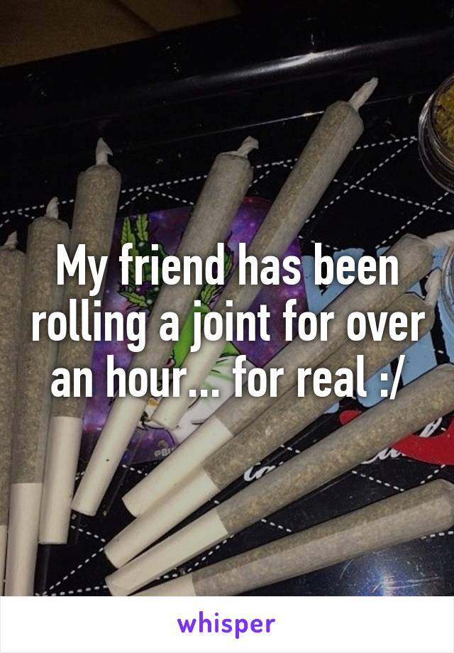 My friend has been rolling a joint for over an hour... for real :/