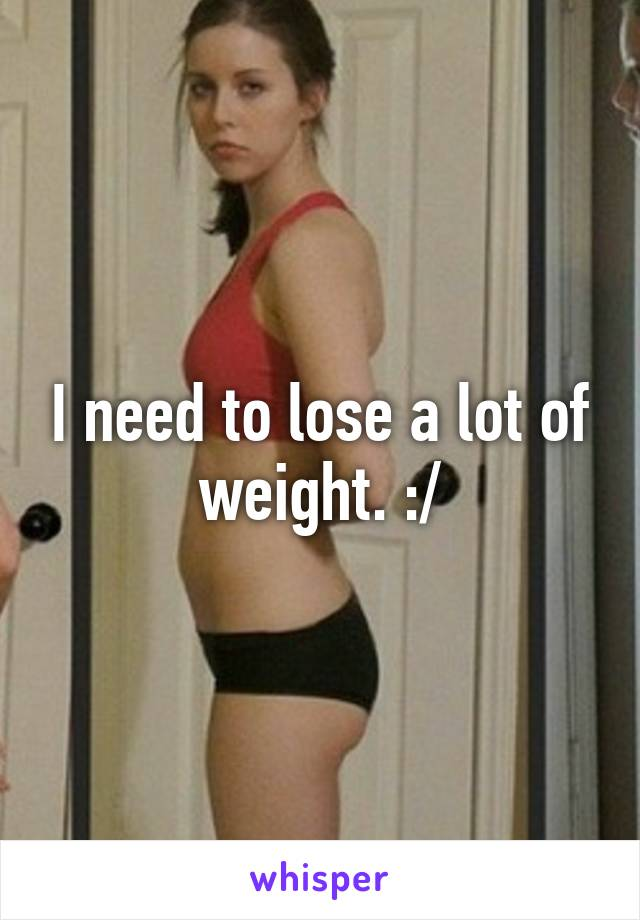 I need to lose a lot of weight. :/