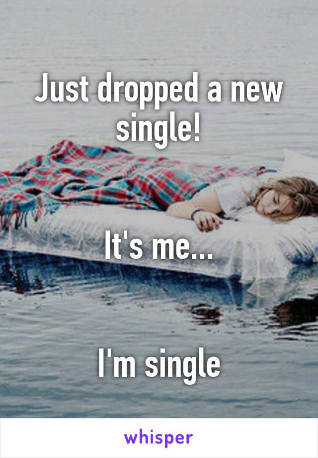 Just dropped a new single!   It's me...   I'm single