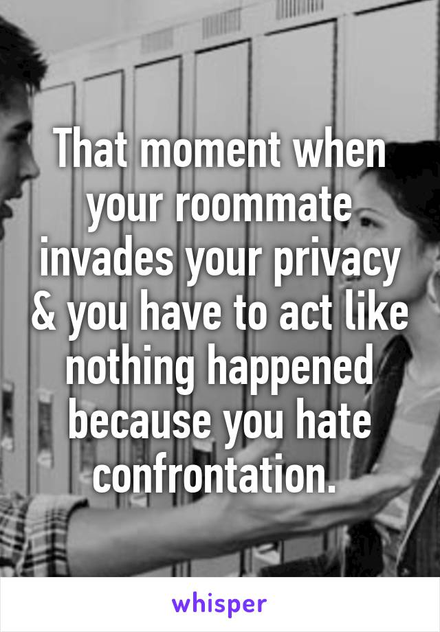 That moment when your roommate invades your privacy & you have to act like nothing happened because you hate confrontation.