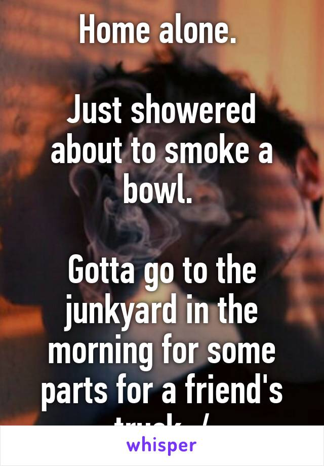 Home alone.   Just showered about to smoke a bowl.   Gotta go to the junkyard in the morning for some parts for a friend's truck :/