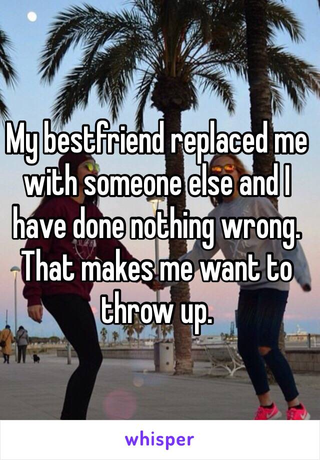 My bestfriend replaced me with someone else and I have done nothing wrong. That makes me want to throw up.