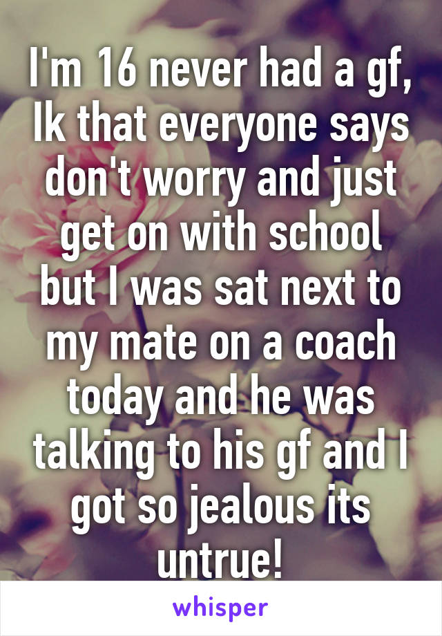 I'm 16 never had a gf, Ik that everyone says don't worry and just get on with school but I was sat next to my mate on a coach today and he was talking to his gf and I got so jealous its untrue!