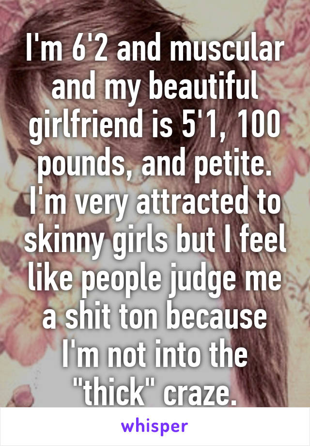 "I'm 6'2 and muscular and my beautiful girlfriend is 5'1, 100 pounds, and petite. I'm very attracted to skinny girls but I feel like people judge me a shit ton because I'm not into the ""thick"" craze."