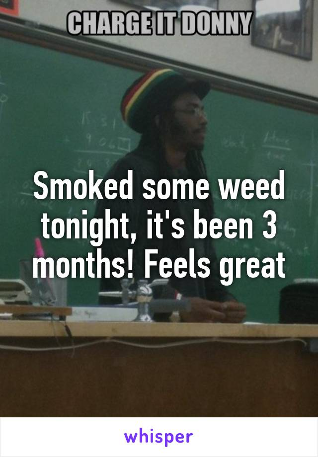 Smoked some weed tonight, it's been 3 months! Feels great