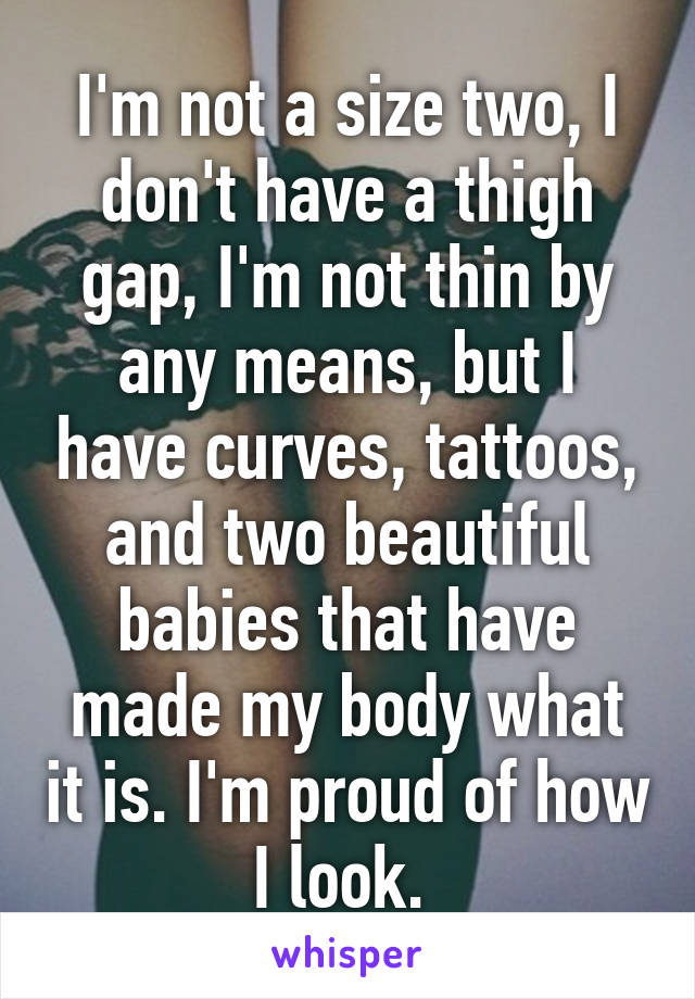 I'm not a size two, I don't have a thigh gap, I'm not thin by any means, but I have curves, tattoos, and two beautiful babies that have made my body what it is. I'm proud of how I look.
