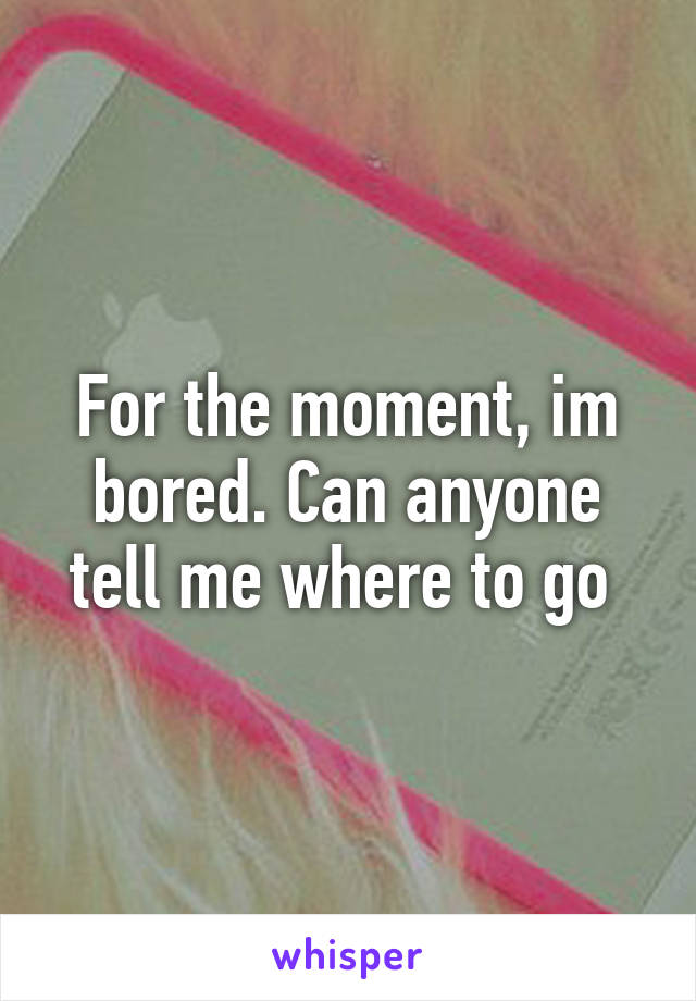 For the moment, im bored. Can anyone tell me where to go