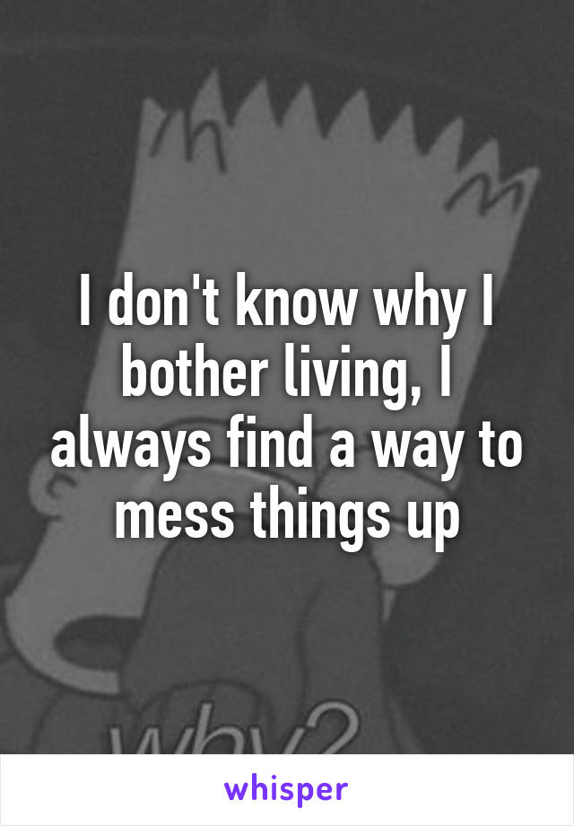 I don't know why I bother living, I always find a way to mess things up