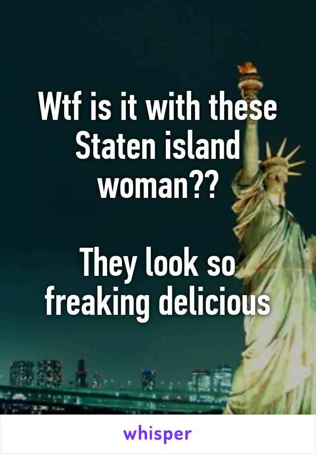 Wtf is it with these Staten island woman??  They look so freaking delicious