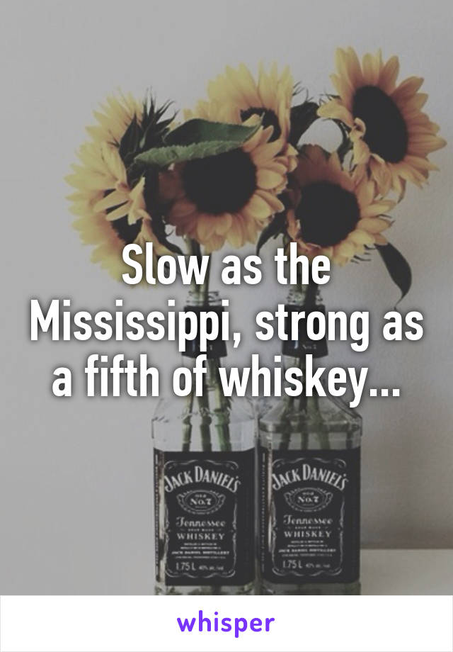 Slow as the Mississippi, strong as a fifth of whiskey...