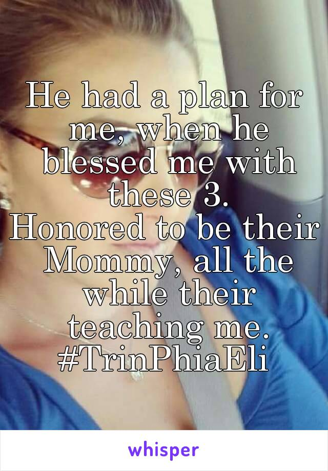 He had a plan for me, when he blessed me with these 3. Honored to be their Mommy, all the while their teaching me. #TrinPhiaEli
