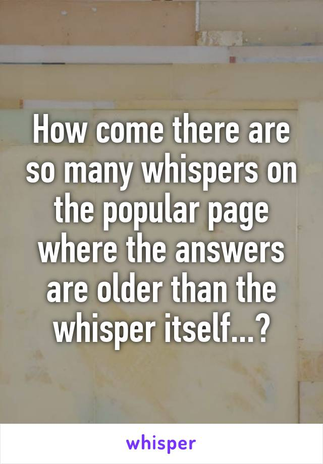 How come there are so many whispers on the popular page where the answers are older than the whisper itself...?