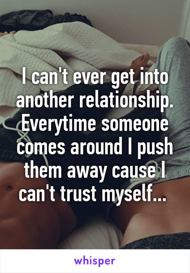 I can't ever get into another relationship. Everytime someone comes around I push them away cause I can't trust myself...