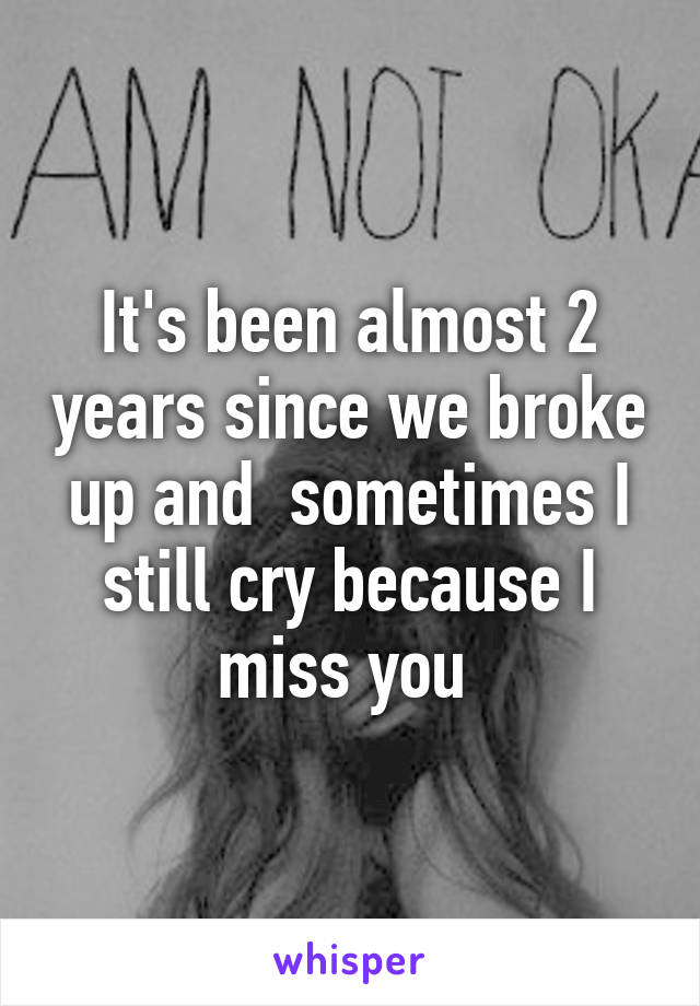 It's been almost 2 years since we broke up and  sometimes I still cry because I miss you