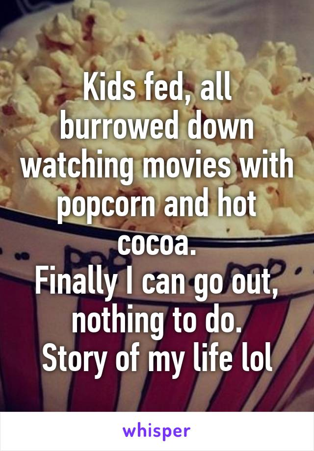 Kids fed, all burrowed down watching movies with popcorn and hot cocoa. Finally I can go out, nothing to do. Story of my life lol