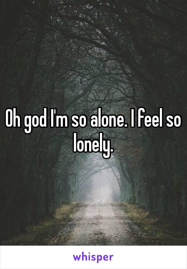 Oh god I'm so alone. I feel so lonely.