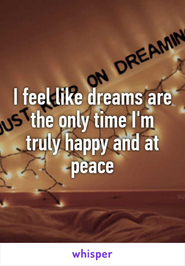I feel like dreams are the only time I'm truly happy and at peace