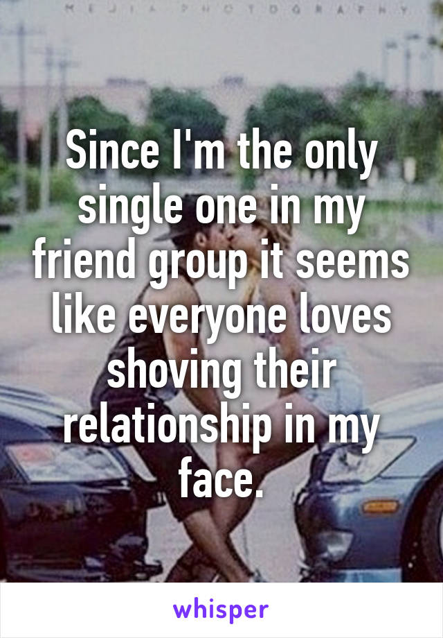 Since I'm the only single one in my friend group it seems like everyone loves shoving their relationship in my face.