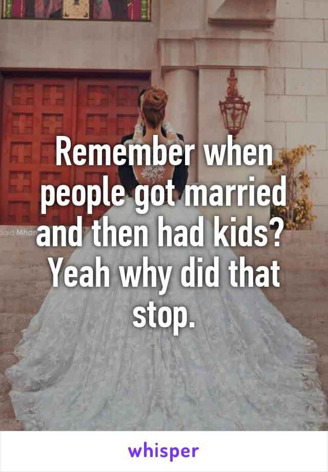 Remember when people got married and then had kids?  Yeah why did that stop.