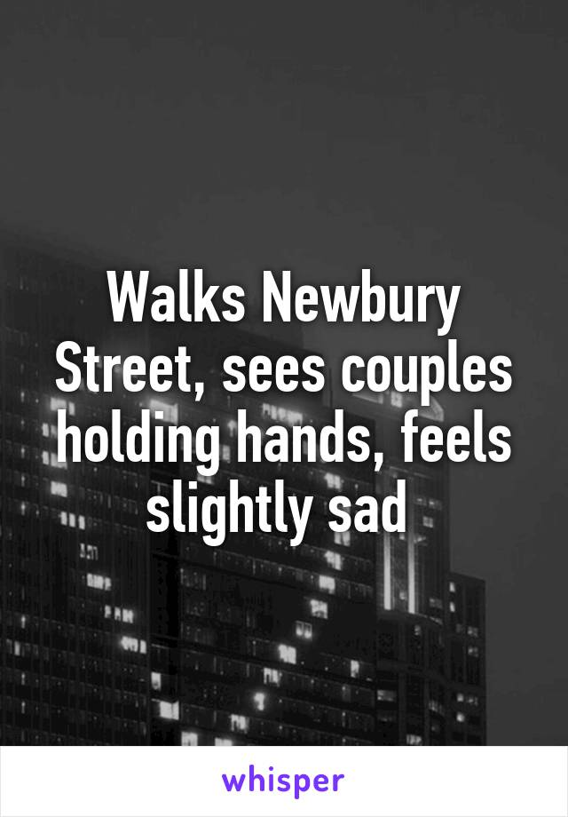 Walks Newbury Street, sees couples holding hands, feels slightly sad