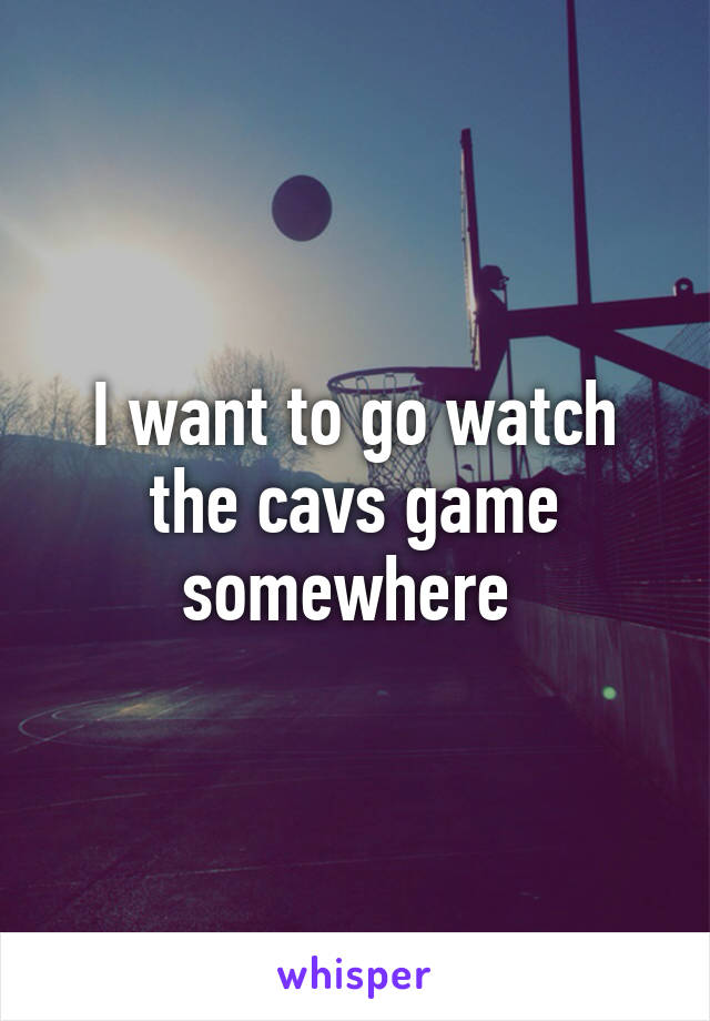 I want to go watch the cavs game somewhere