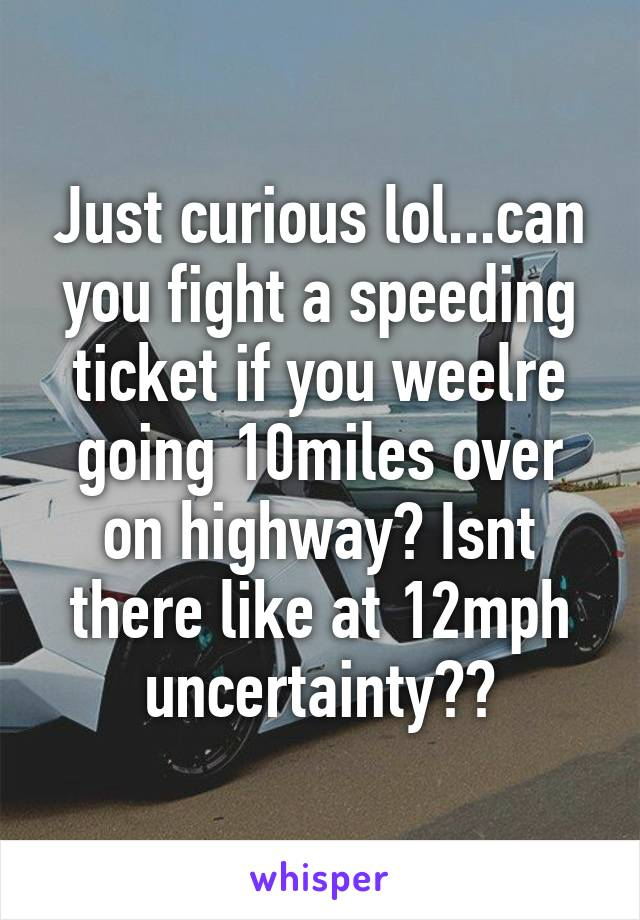 Just curious lol...can you fight a speeding ticket if you weelre going 10miles over on highway? Isnt there like at 12mph uncertainty??