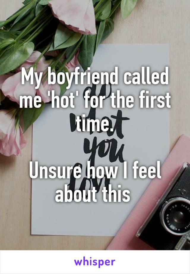 My boyfriend called me 'hot' for the first time.  Unsure how I feel about this