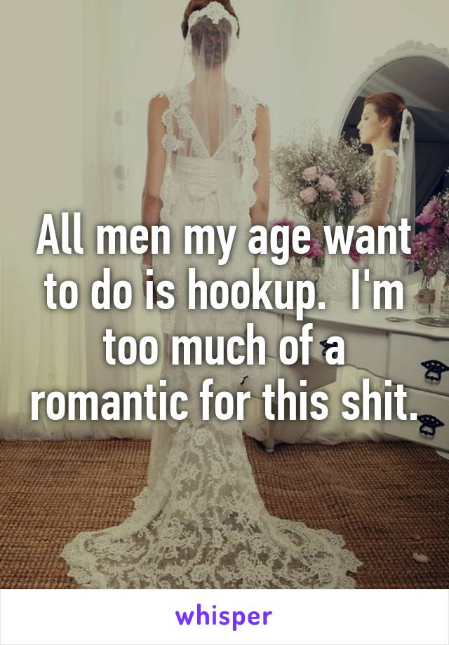 All men my age want to do is hookup.  I'm too much of a romantic for this shit.