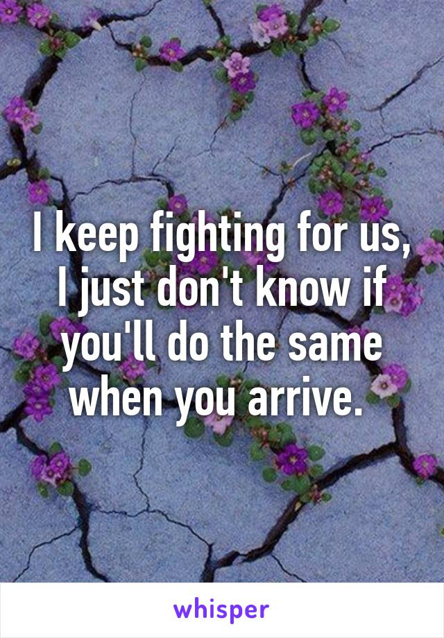 I keep fighting for us, I just don't know if you'll do the same when you arrive.
